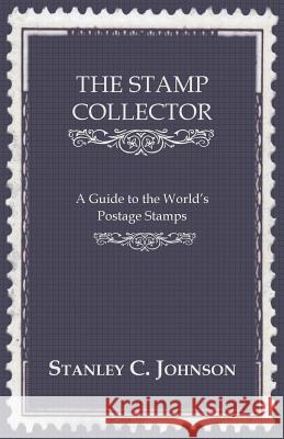 The Stamp Collector - A Guide to the World's Postage Stamps Stanley C. Johnson 9781443783156