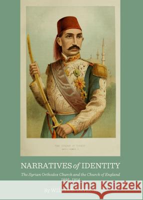 Narratives of Identity: The Syrian Orthodox Church and the Church of England 1895-1914 William Taylor 9781443845267