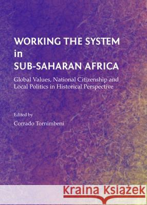 Working the System in Sub-Saharan Africa : Global Values, National Citizenship and Local Politics in Historical Perspective Corrado Tornimbeni 9781443851459