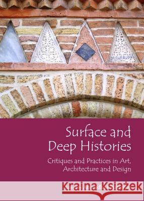 Surface and Deep Histories: Critiques and Practices in Art, Architecture and Design Anuradha Chatterjee 9781443854368