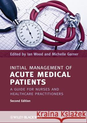 Initial Management of Acute Medical Patients: A Guide for Nurses and Healthcare Practitioners Ian Wood 9781444337167