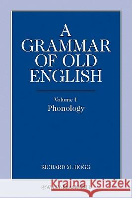 A Grammar of Old English : Volume 1: Phonology  Hogg 9781444339338