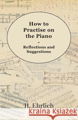 How to Practise on the Piano - Reflections and Suggestions H. Ehrlich 9781444601428