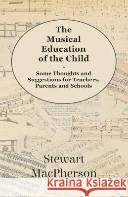 The Musical Education of the Child - Some Thoughts and Suggestions for Teachers, Parents and Schools Stewart MacPherson 9781444604825