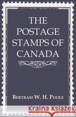 The Postage Stamps of Canada Bertram W. H. Poole 9781444607727