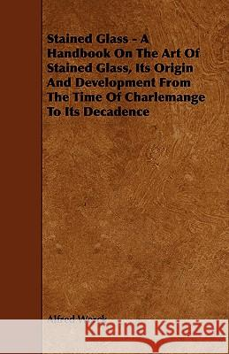 Stained Glass - A Handbook on the Art of Stained Glass, Its Origin and Development from the Time of Charlemange to Its Decadence Alfred Werck 9781444639087