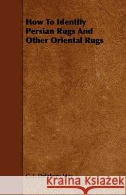 How to Identify Persian Rugs and Other Oriental Rugs C. J. Delabere May 9781444651775