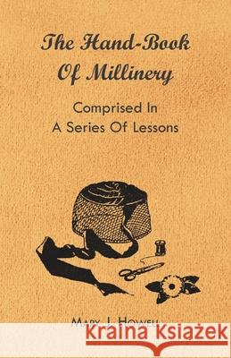 The Hand-Book of Millinery - Comprised in a Series of Lessons for the Formation of Bonnets, Capotes, Turbans, Caps, Bows, Etc - To Which Is Appended a Mary J. Howell 9781444652659