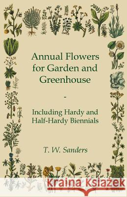 Annual Flowers for Garden and Greenhouse - Including Hardy and Half-Hardy Biennials T. W. Sanders 9781444659382