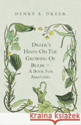 Dreer's Hints on the Growing of Bulbs - A Book for Amatuers Henry A. Dreer 9781444688351