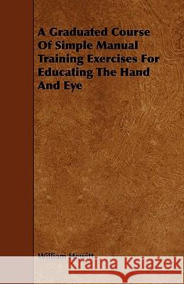 A Graduated Course of Simple Manual Training Exercises for Educating the Hand and Eye William Hewitt 9781444689204