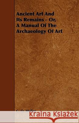 Ancient Art and Its Remains - Or, a Manual of the Archaeology of Art C. O. Muller 9781444690149