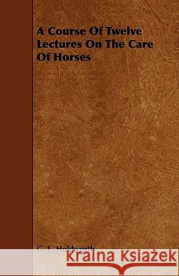 A Course of Twelve Lectures on the Care of Horses G. L. Holdworth 9781444699319