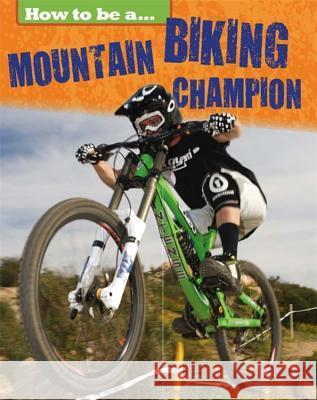 How to Be A... Mountain Biking Champion Nixon, James 9781445136066
