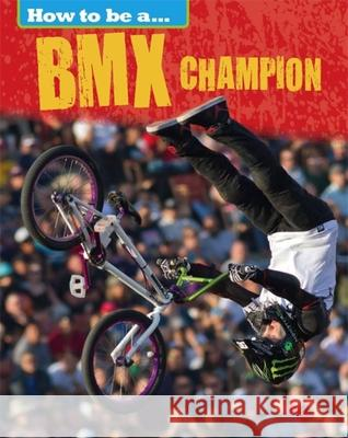 How to Be A... BMX Champion Nixon, James 9781445136189