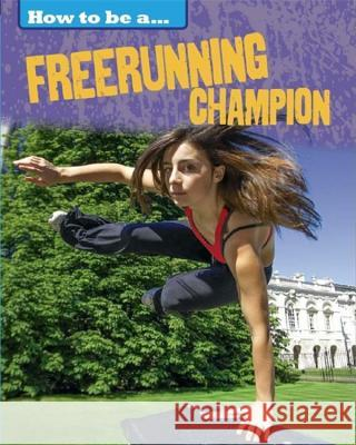 How to Be a Champion: Freerunning Champion James Nixon 9781445136264