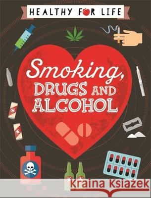 Healthy for Life: Smoking, Drugs and Alcohol Anna Claybourne 9781445149769
