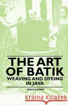 The Art Of Batik - Weaving And Dyeing In Java Tassilo Adam 9781445528168