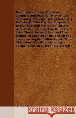 The Angler's Guide - The Most Complete and Practical Ever Written - Containing Every Instruction Necessary to Make All Who May Feel Disposed to Try Th James Martin 9781445540122