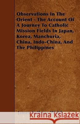 Observations in the Orient - The Account of a Journey to Catholic Mission Fields in Japan, Korea, Manchuria, China, Indo-China, and the Philippines James Anthony Walsh 9781445541235