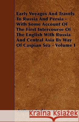 Early Voyages and Travels to Russia and Persia - With Some Account of the First Intercourse of the English with Russia and Central Asia by Way of Casp Anthony Jenkinson 9781445556710