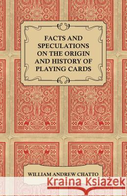 Facts and Speculations on the Origin and History of Playing Cards William Andrew Chatto 9781445584409