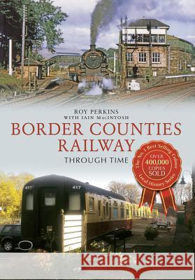 The Border Counties Railway Through Time Roy Perkins 9781445613901
