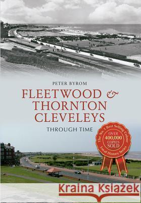 Fleetwood & Thornton Cleveleys Through Time Peter Byrom 9781445621494