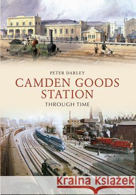 Camden Goods Station Through Time Peter Darley 9781445622040