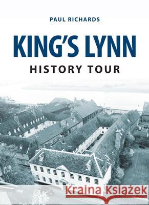 King's Lynn History Tour Paul Richards 9781445657691