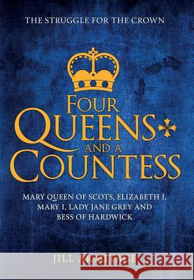 Four Queens and a Countess: Mary Queen of Scots, Elizabeth I, Mary I, Lady Jane Grey and Bess of Hardwick: The Struggle for the Crown Jill Armitage 9781445669168