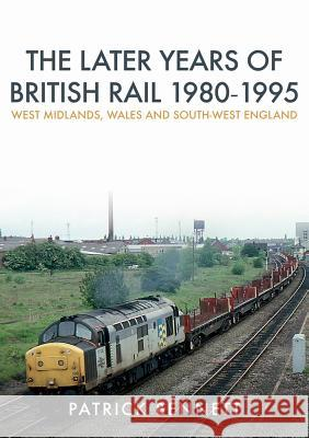 Later Years of British Rail 1980-1995: West Midlands, Wales and South-West England  Bennett, Patrick 9781445675206