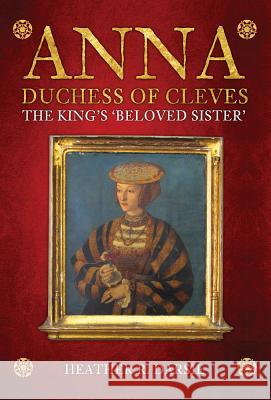 Anna, Duchess of Cleves: The King's 'beloved Sister' Heather R. Darsie 9781445677101