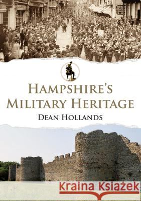Hampshire's Military Heritage  Hollands, Dean 9781445680910