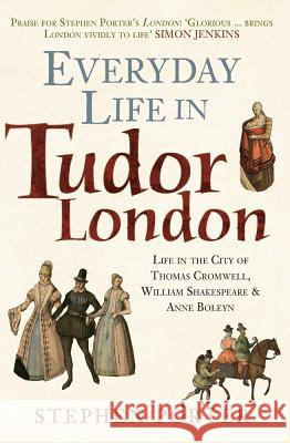 Everyday Life in Tudor London: Life in the City of Thomas Cromwell, William Shakespeare & Anne Boleyn Stephen Porter 9781445682846