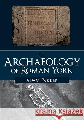 The Archaeology of Roman York Adam Parker 9781445686073