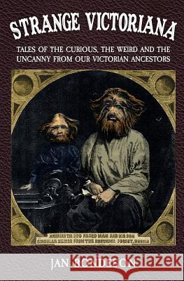 Strange Victoriana: Tales of the Curious, the Weird and the Uncanny from Our Victorians Ancestors Jan Bondeson 9781445686554