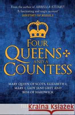 Four Queens and a Countess: Mary Queen of Scots, Elizabeth I, Mary I, Lady Jane Grey and Bess of Hardwick: The Struggle for the Crown Jill Armitage 9781445694429