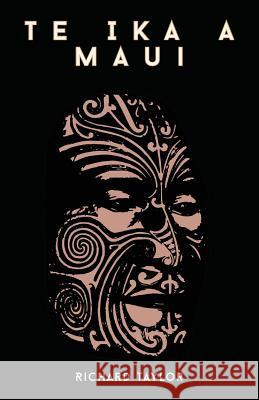 Te Ika a Maui; Or, New Zealand and Its Inhabitants Illustrating the Origin, Manners, Customs, Mythology, Religion, Rites, Songs, Proverbs, Fables, and Richard Taylor 9781446033678