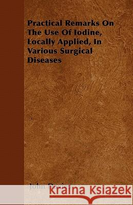 Practical Remarks on the Use of Iodine, Locally Applied, in Various Surgical Diseases John Davies 9781446040515