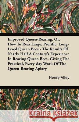 Improved Queen-Rearing, Or, How to Rear Large, Prolific, Long-Lived Queen Bees - The Results of Nearly Half a Century's Experience in Rearing Queen Be Henry Alley 9781446082836