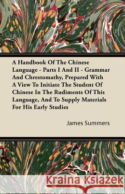 A   Handbook of the Chinese Language - Parts I and II - Grammar and Chrestomathy, Prepared with a View to Initiate the Student of Chinese in the Rudim James Summers 9781446083154