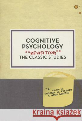 Cognitive Psychology: Revisiting the Classic Studies Michael W. Eysenck David Groome 9781446294468