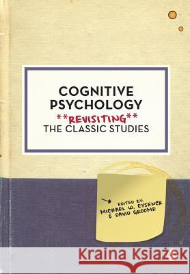 Cognitive Psychology: Revisiting the Classic Studies Michael W Eysenck & David Groome 9781446294475