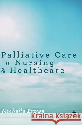 Palliative Care in Nursing and Healthcare Michelle Brown 9781446295687