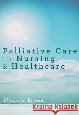 Palliative Care in Nursing and Healthcare Michelle Brown 9781446295694