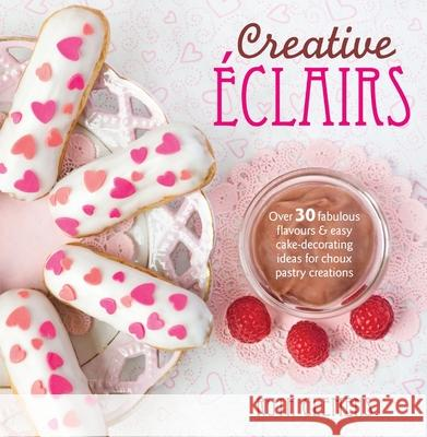 Creative Eclairs: Over 30 Fabulous Flavours and Easy Cake Decorating Ideas for Eclairs and Other Choux Pastry Creations Ruth Clemens 9781446303870