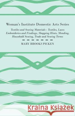 Woman's Institute Domestic Arts Series - Textiles and Sewing Materials - Textiles, Laces Embroideries and Findings, Shopping Hints, Mending, Household Mary Brooks Picken 9781446509548