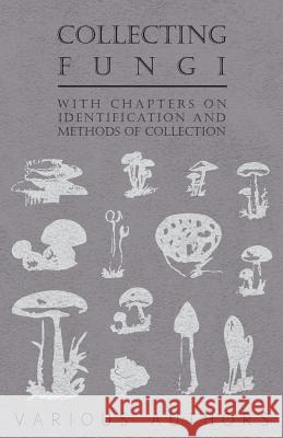 Collecting Fungi - With Chapters on Identification and Methods of Collection Various 9781446523490
