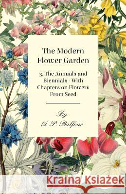 The Modern Flower Garden 3. the Annuals and Biennials - With Chapters on Flowers from Seed A. P. Balfour 9781446523988